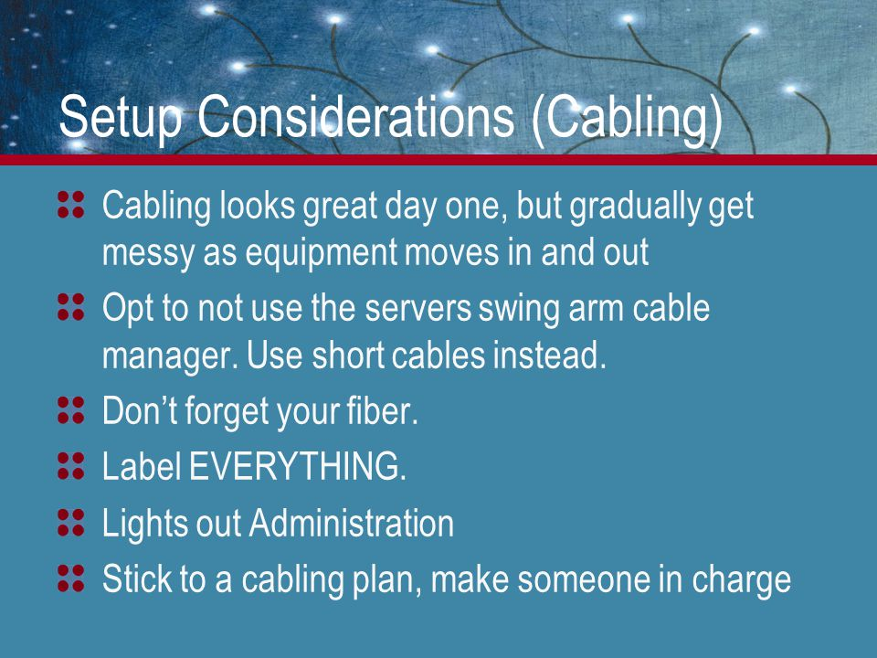 Setup Considerations (Cabling) Cabling looks great day one, but gradually get messy as equipment moves in and out Opt to not use the servers swing arm cable manager.