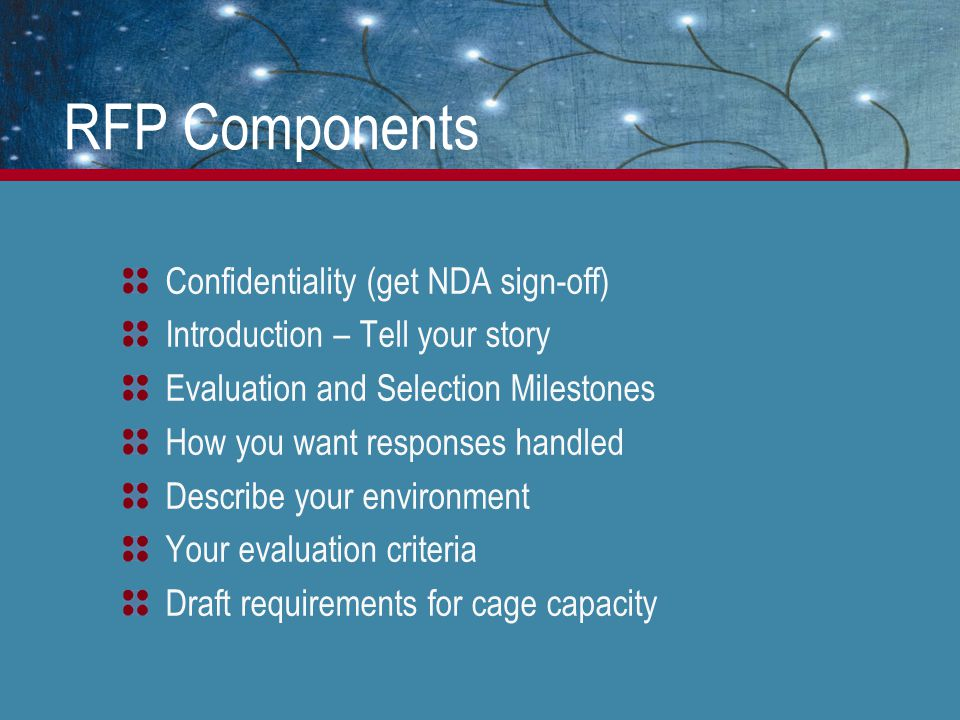RFP Components Confidentiality (get NDA sign-off) Introduction – Tell your story Evaluation and Selection Milestones How you want responses handled Describe your environment Your evaluation criteria Draft requirements for cage capacity