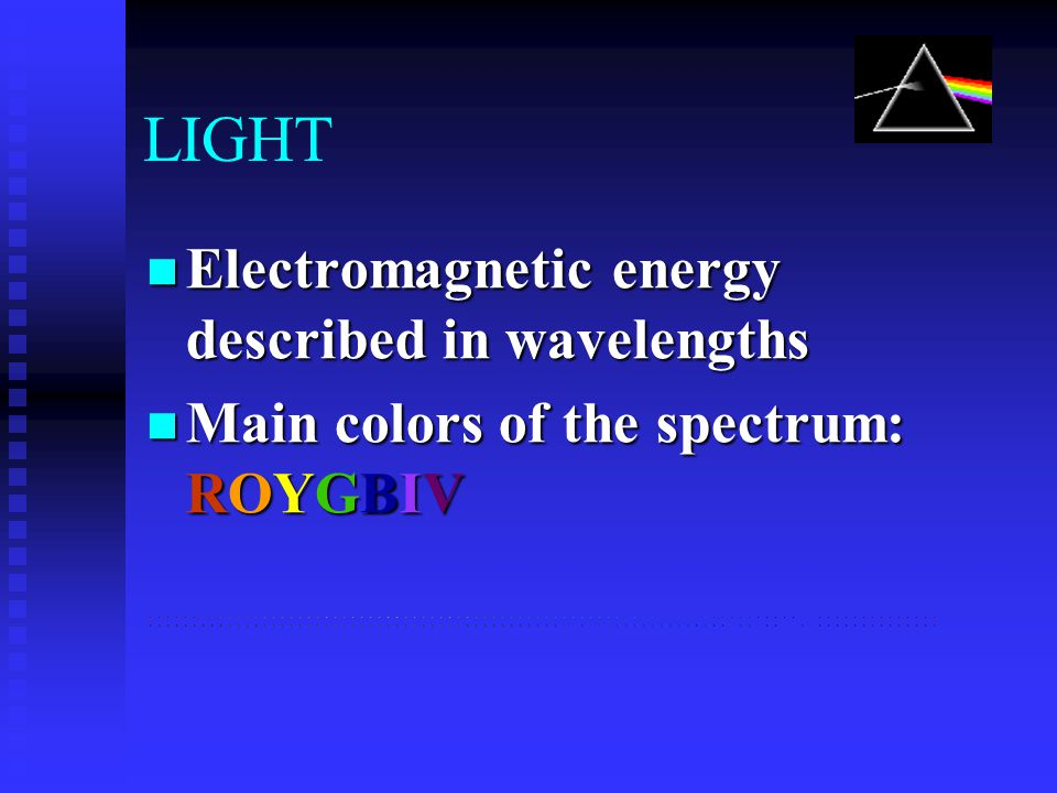 LIGHT Electromagnetic energy described in wavelengths Electromagnetic energy described in wavelengths Main colors of the spectrum: ROYGBIV Main colors