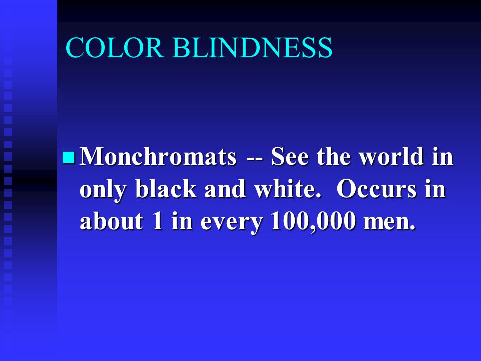 COLOR BLINDNESS Monchromats -- See the world in only black and white. Occurs in about 1 in every 100,000 men. Monchromats -- See the world in only bla