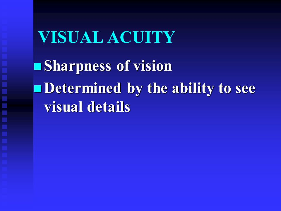 VISUAL ACUITY Sharpness of vision Sharpness of vision Determined by the ability to see visual details Determined by the ability to see visual details