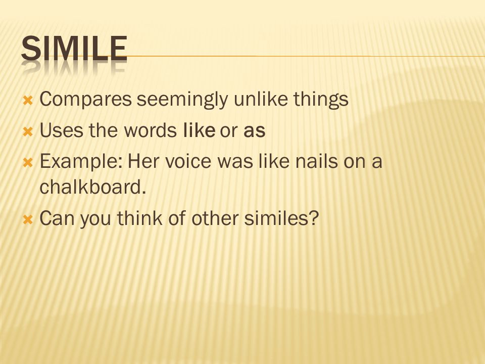  Compares seemingly unlike things  Uses the words like or as  Example: Her voice was like nails on a chalkboard.