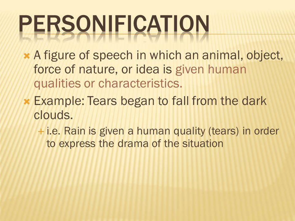  A figure of speech in which an animal, object, force of nature, or idea is given human qualities or characteristics.