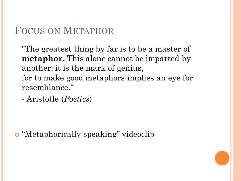 F OCUS ON M ETAPHOR The greatest thing by far is to be a master of metaphor.