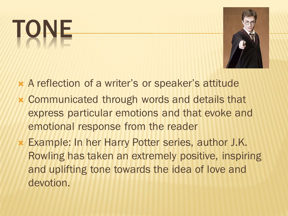  A reflection of a writer's or speaker's attitude  Communicated through words and details that express particular emotions and that evoke and emotional response from the reader  Example: In her Harry Potter series, author J.K.
