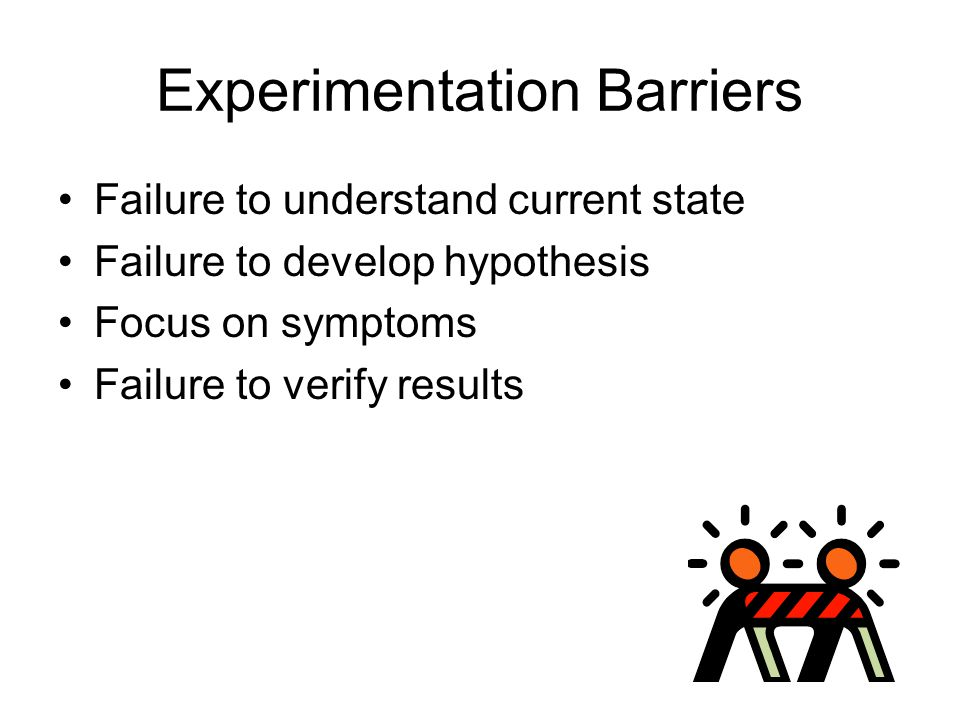 Experimentation Barriers Failure to understand current state Failure to develop hypothesis Focus on symptoms Failure to verify results