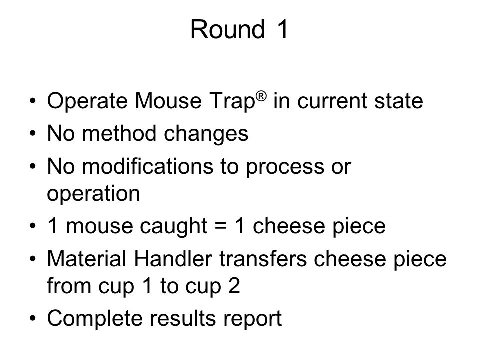 Round 1 Operate Mouse Trap ® in current state No method changes No modifications to process or operation 1 mouse caught = 1 cheese piece Material Hand