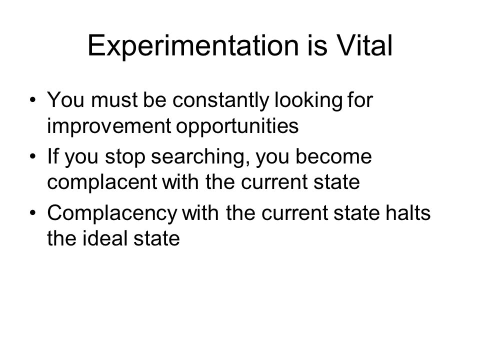 Experimentation is Vital You must be constantly looking for improvement opportunities If you stop searching, you become complacent with the current st