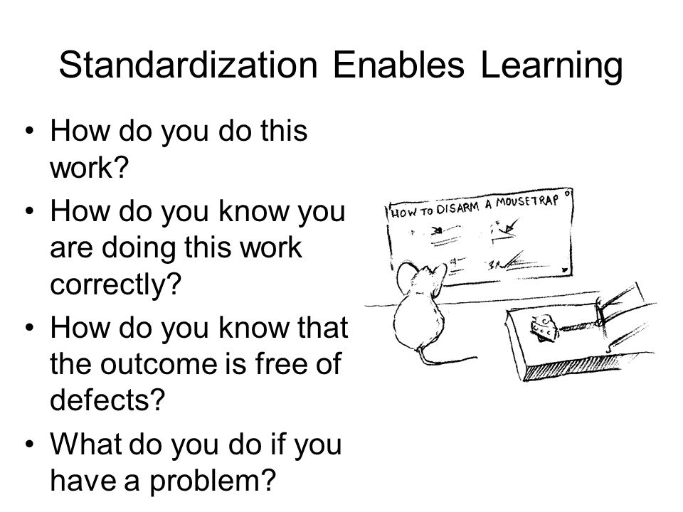 Standardization Enables Learning How do you do this work? How do you know you are doing this work correctly? How do you know that the outcome is free