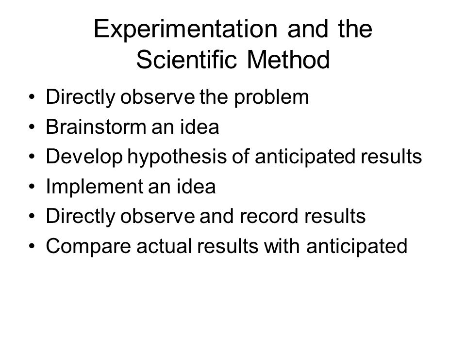 Experimentation and the Scientific Method Directly observe the problem Brainstorm an idea Develop hypothesis of anticipated results Implement an idea