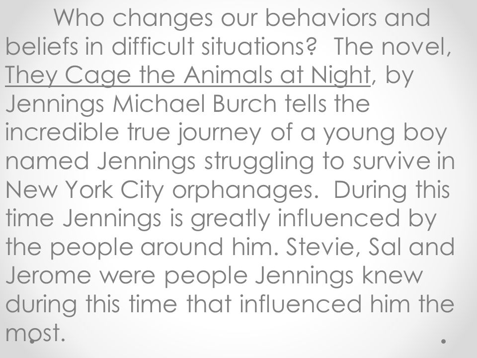 Who changes our behaviors and beliefs in difficult situations? The novel, They Cage the Animals at Night, by Jennings Michael Burch tells the incredib