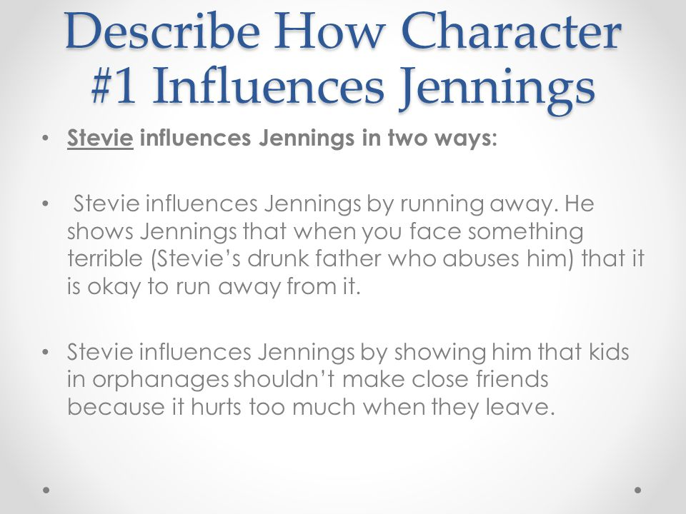 Describe How Character #1 Influences Jennings Stevie influences Jennings in two ways: Stevie influences Jennings by running away. He shows Jennings th
