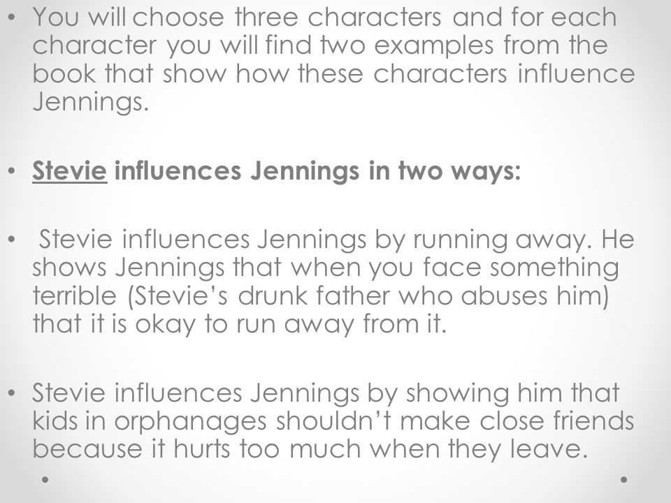 You will choose three characters and for each character you will find two examples from the book that show how these characters influence Jennings. St