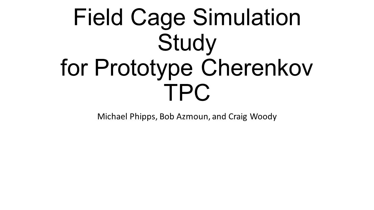 Field Cage Simulation Study for Prototype Cherenkov TPC Michael Phipps, Bob Azmoun, and Craig Woody