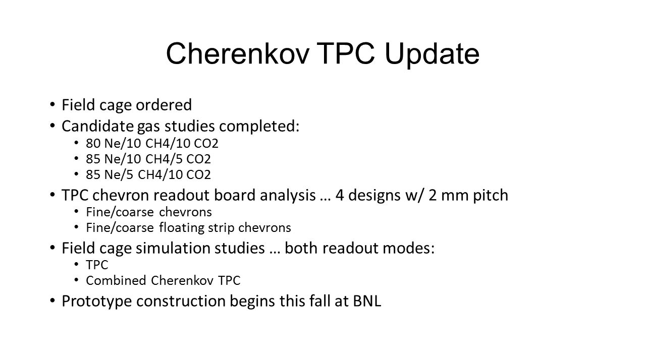 Cherenkov TPC Update Field cage ordered Candidate gas studies completed: 80 Ne/10 CH4/10 CO2 85 Ne/10 CH4/5 CO2 85 Ne/5 CH4/10 CO2 TPC chevron readout board analysis … 4 designs w/ 2 mm pitch Fine/coarse chevrons Fine/coarse floating strip chevrons Field cage simulation studies … both readout modes: TPC Combined Cherenkov TPC Prototype construction begins this fall at BNL