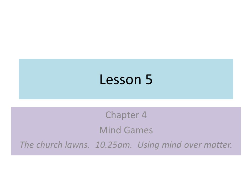 Lesson 5 Chapter 4 Mind Games The church lawns. 10.25am. Using mind over matter.