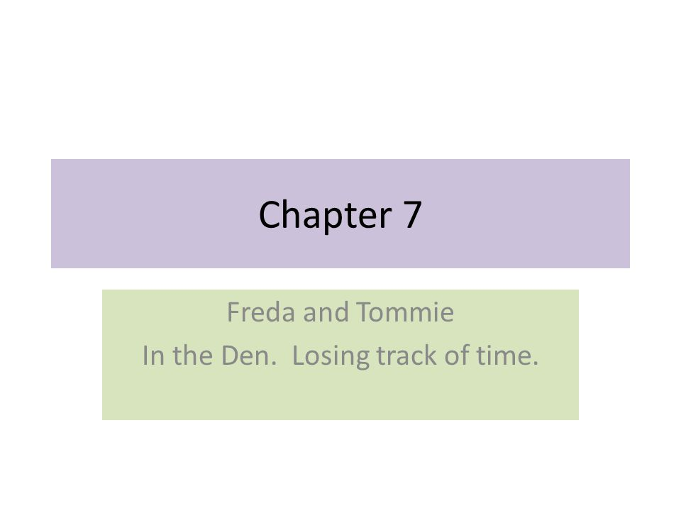 Chapter 7 Freda and Tommie In the Den. Losing track of time.