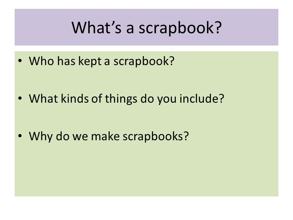 What's a scrapbook.Who has kept a scrapbook. What kinds of things do you include.