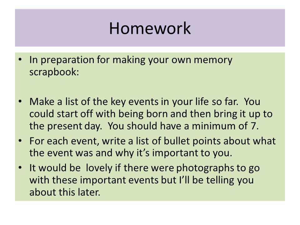 Homework In preparation for making your own memory scrapbook: Make a list of the key events in your life so far.