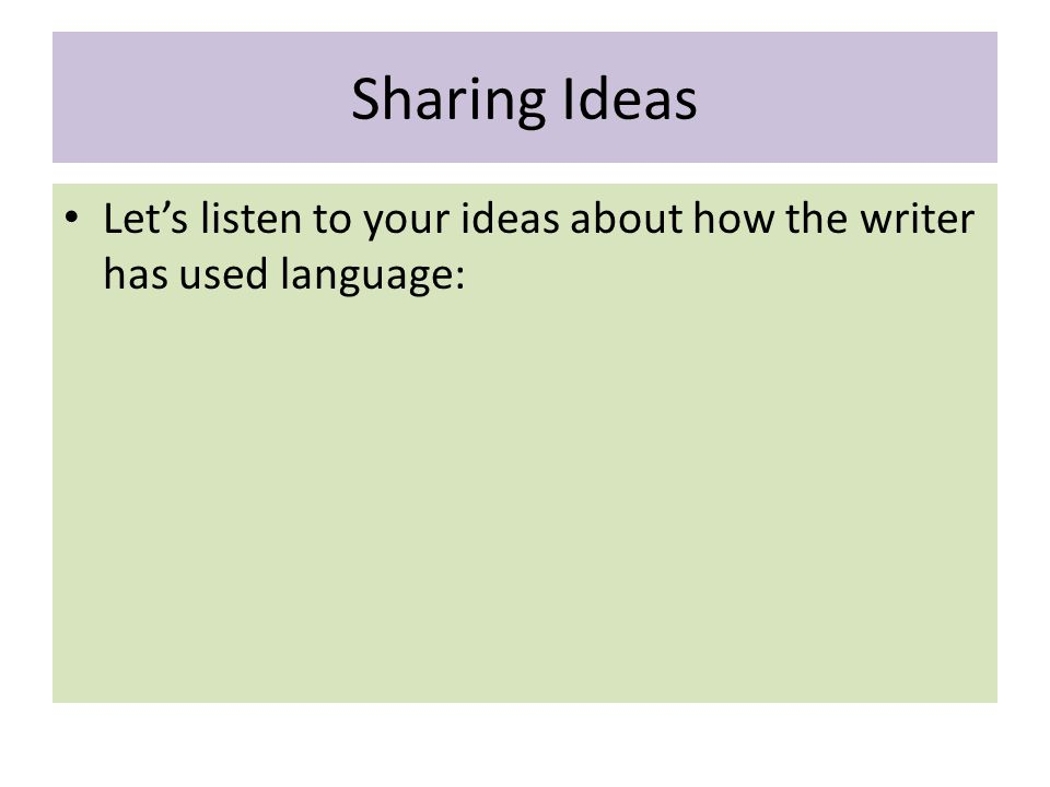 Sharing Ideas Let's listen to your ideas about how the writer has used language: