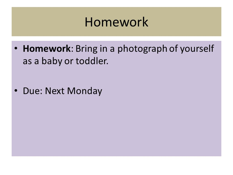 Homework Homework: Bring in a photograph of yourself as a baby or toddler. Due: Next Monday