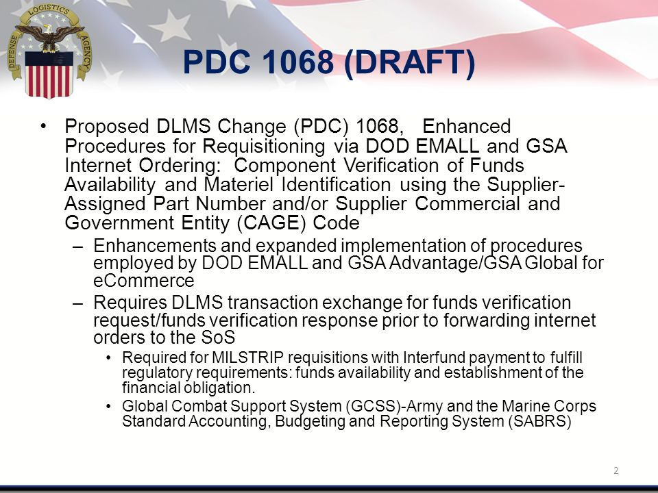 PDC 1068 cont'd Issue: DoD EMALL and GSA support ordering from vendor catalogs –Non-NSN materiel identified by part number and Commercial and Government Entity (CAGE) code: Manufacturer's part number/manufacturer's CAGE Supplier's part number/supplier's CAGE Manufacturer's part number/supplier's CAGE –DLMS transactions are being updated to reflect that existing data fields may be used to identify the supplier information when applicable to a DoD EMALL or GSA Advantage/Global internet order from a vendor catalog.