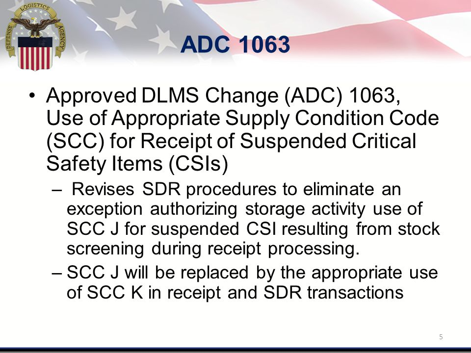 ADC 1063 Approved DLMS Change (ADC) 1063, Use of Appropriate Supply Condition Code (SCC) for Receipt of Suspended Critical Safety Items (CSIs) – Revises SDR procedures to eliminate an exception authorizing storage activity use of SCC J for suspended CSI resulting from stock screening during receipt processing.