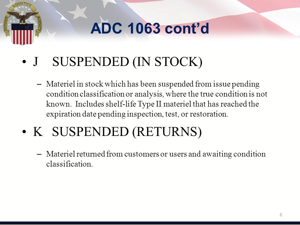 ADC 1063 cont'd J SUSPENDED (IN STOCK) – Materiel in stock which has been suspended from issue pending condition classification or analysis, where the