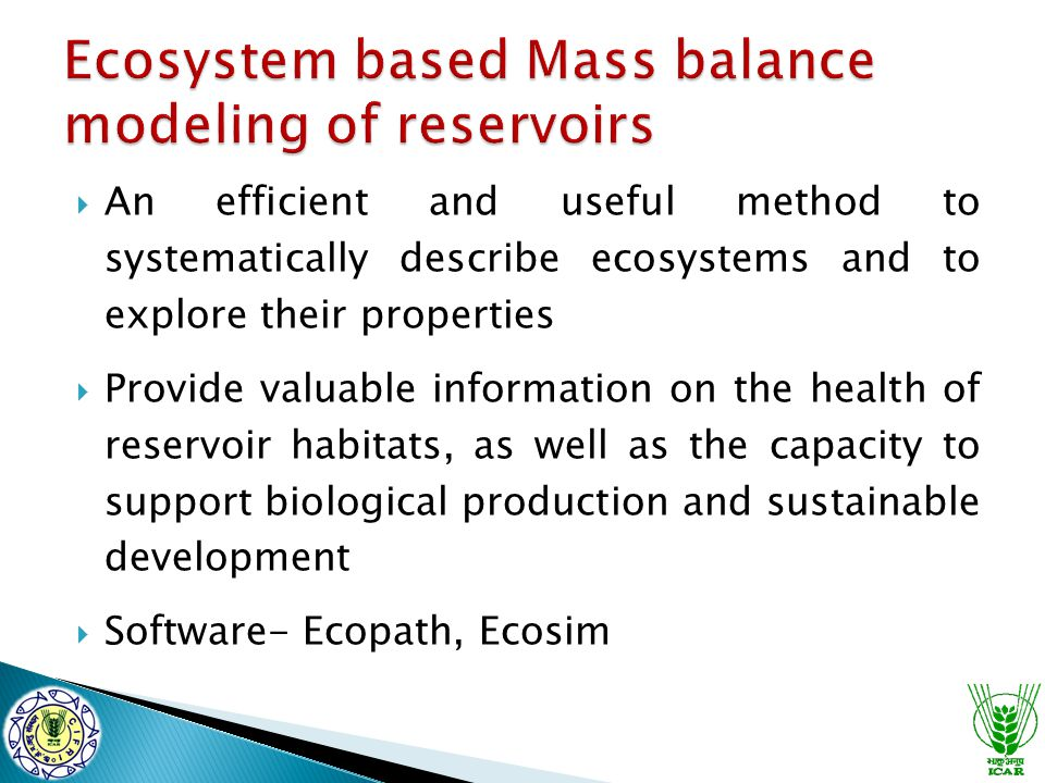  An efficient and useful method to systematically describe ecosystems and to explore their properties  Provide valuable information on the health of reservoir habitats, as well as the capacity to support biological production and sustainable development  Software- Ecopath, Ecosim