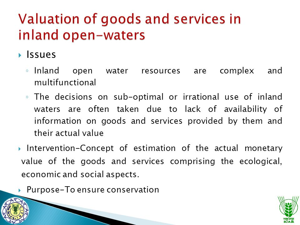  Issues ◦ Inland open water resources are complex and multifunctional ◦ The decisions on sub-optimal or irrational use of inland waters are often taken due to lack of availability of information on goods and services provided by them and their actual value  Intervention-Concept of estimation of the actual monetary value of the goods and services comprising the ecological, economic and social aspects.