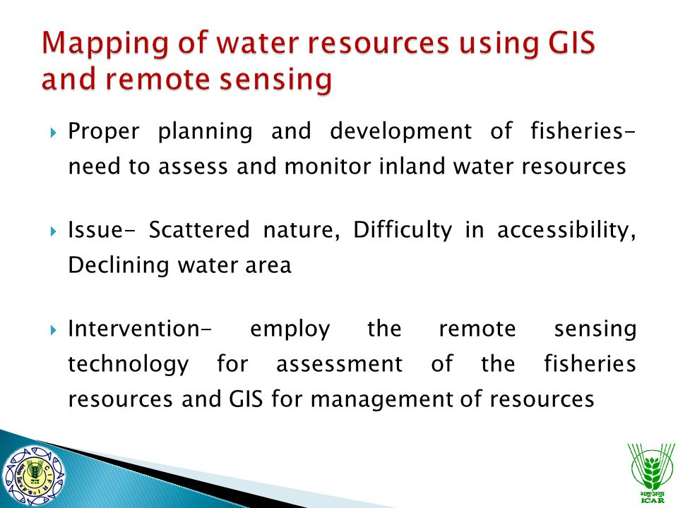  Proper planning and development of fisheries- need to assess and monitor inland water resources  Issue- Scattered nature, Difficulty in accessibility, Declining water area  Intervention- employ the remote sensing technology for assessment of the fisheries resources and GIS for management of resources
