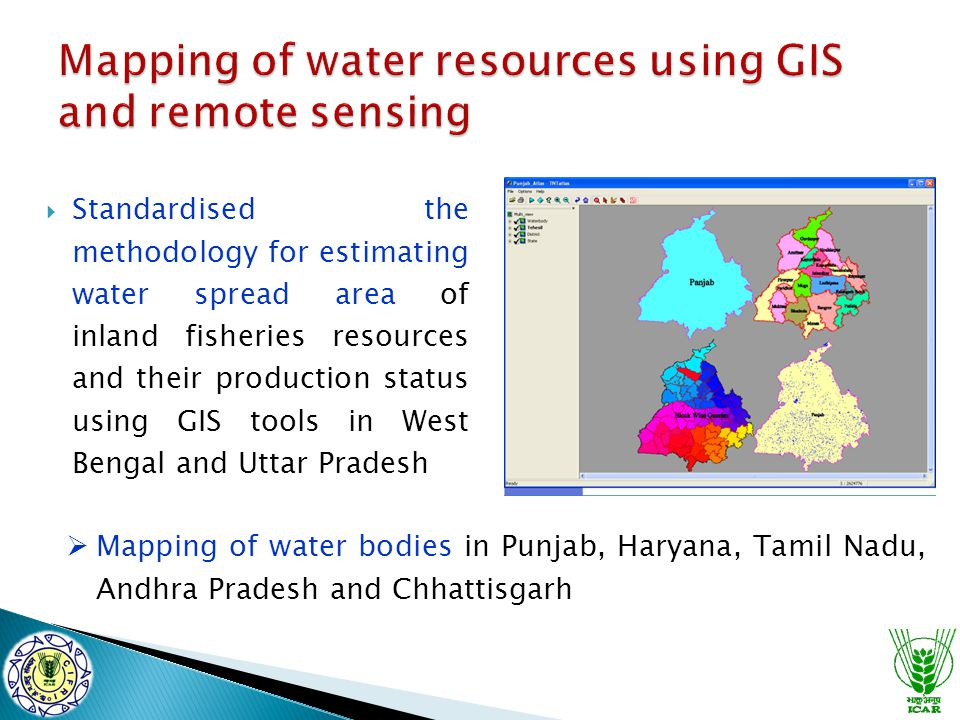  Standardised the methodology for estimating water spread area of inland fisheries resources and their production status using GIS tools in West Bengal and Uttar Pradesh  Mapping of water bodies in Punjab, Haryana, Tamil Nadu, Andhra Pradesh and Chhattisgarh