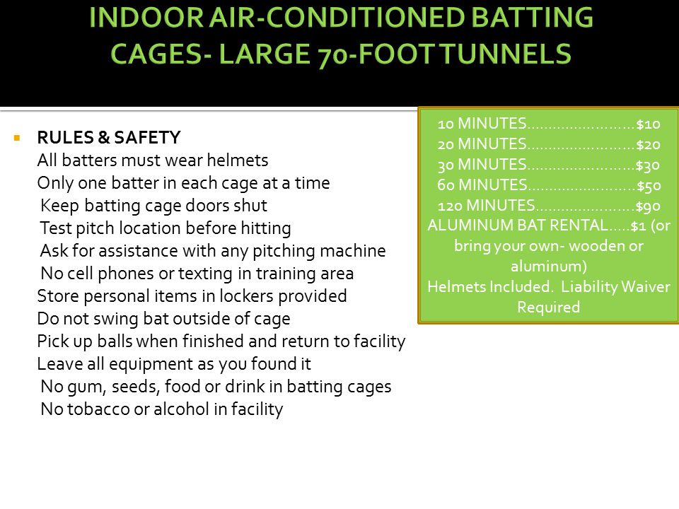  RULES & SAFETY All batters must wear helmets Only one batter in each cage at a time Keep batting cage doors shut Test pitch location before hitting Ask for assistance with any pitching machine No cell phones or texting in training area Store personal items in lockers provided Do not swing bat outside of cage Pick up balls when finished and return to facility Leave all equipment as you found it No gum, seeds, food or drink in batting cages No tobacco or alcohol in facility 10 MINUTES.........................$10 20 MINUTES.........................$20 30 MINUTES.........................$30 60 MINUTES.........................$50 120 MINUTES.......................$90 ALUMINUM BAT RENTAL.....$1 (or bring your own- wooden or aluminum) Helmets Included.