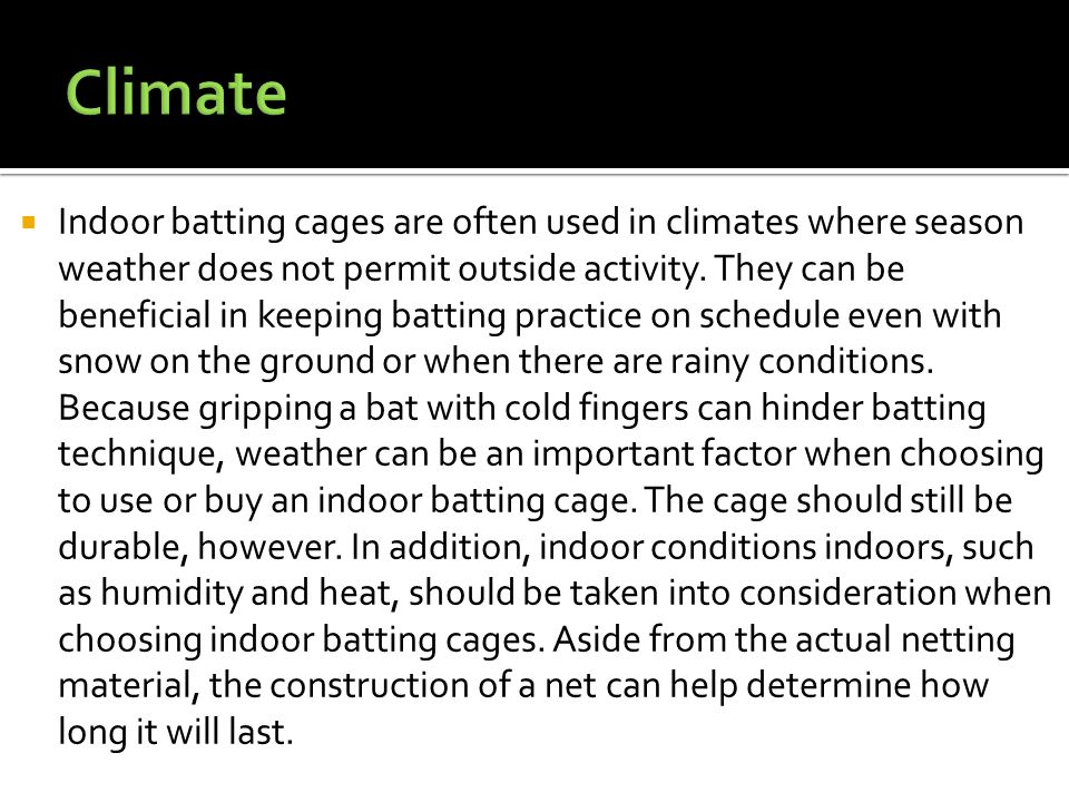  Indoor batting cages are often used in climates where season weather does not permit outside activity. They can be beneficial in keeping batting pra