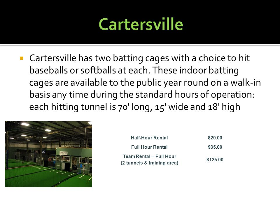  Cartersville has two batting cages with a choice to hit baseballs or softballs at each. These indoor batting cages are available to the public year
