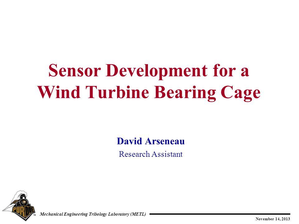 November 14, 2013 Mechanical Engineering Tribology Laboratory (METL) David Arseneau Research Assistant Sensor Development for a Wind Turbine Bearing C