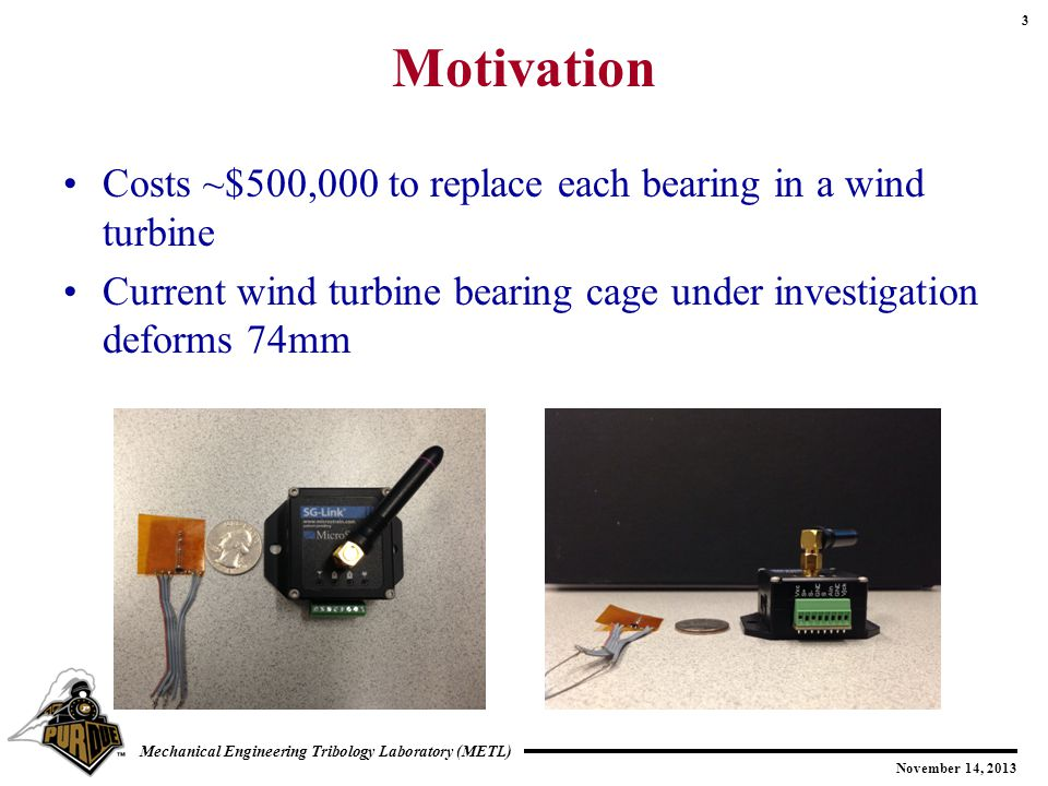 3 November 14, 2013 Mechanical Engineering Tribology Laboratory (METL) Motivation Costs ~$500,000 to replace each bearing in a wind turbine Current wind turbine bearing cage under investigation deforms 74mm
