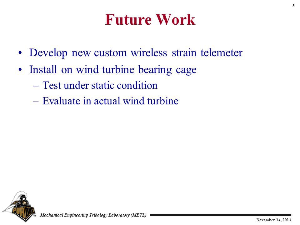 8 November 14, 2013 Mechanical Engineering Tribology Laboratory (METL) Future Work Develop new custom wireless strain telemeter Install on wind turbin