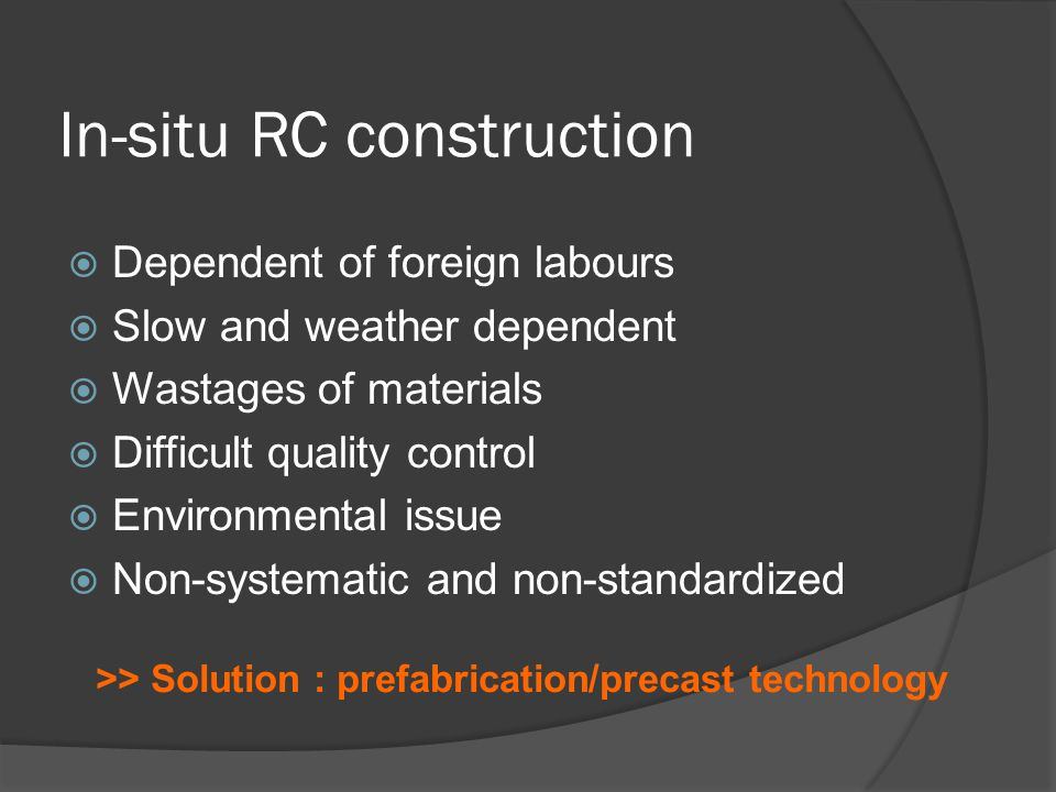 In-situ RC construction  Dependent of foreign labours  Slow and weather dependent  Wastages of materials  Difficult quality control  Environmental issue  Non-systematic and non-standardized >> Solution : prefabrication/precast technology