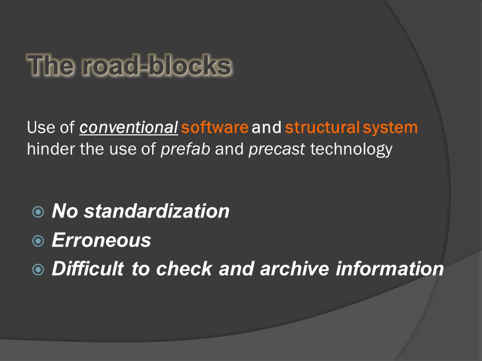 Use of conventional software and structural system hinder the use of prefab and precast technology  No standardization  Erroneous  Difficult to check and archive information