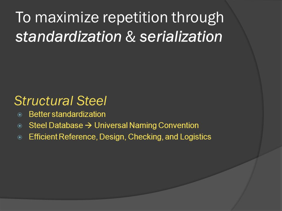 To maximize repetition through standardization & serialization Structural Steel  Better standardization  Steel Database  Universal Naming Convention  Efficient Reference, Design, Checking, and Logistics