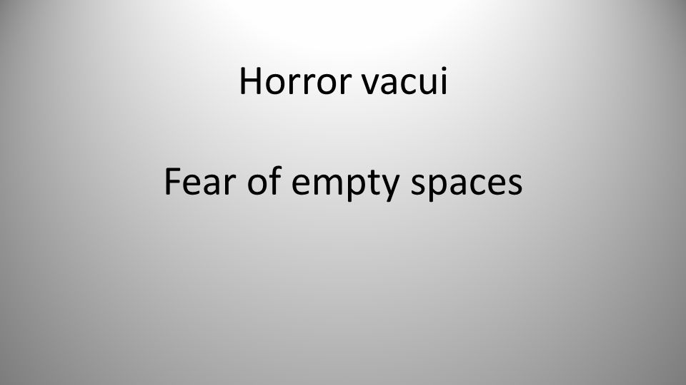 Horror vacui Fear of empty spaces