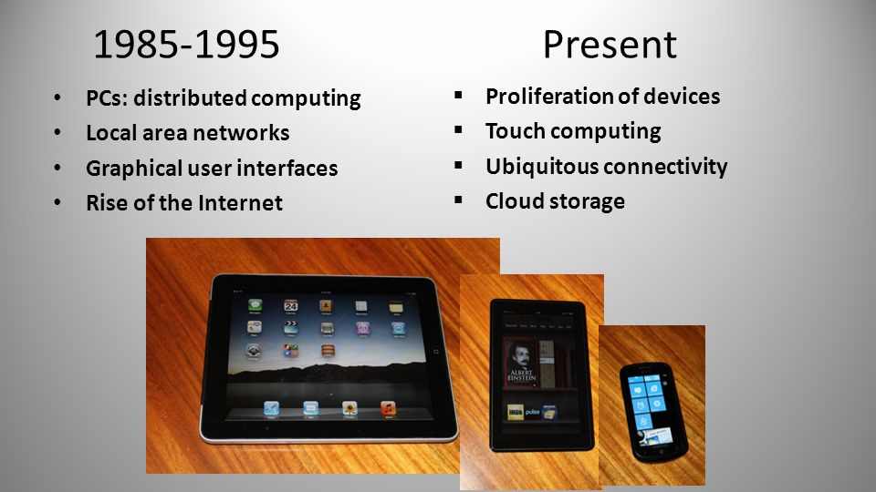 1985-1995 PCs: distributed computing Local area networks Graphical user interfaces Rise of the Internet 3 Present  Proliferation of devices  Touch computing  Ubiquitous connectivity  Cloud storage