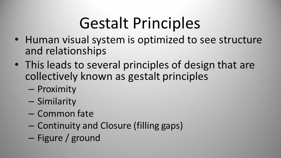 Gestalt Principles Human visual system is optimized to see structure and relationships This leads to several principles of design that are collectively known as gestalt principles – Proximity – Similarity – Common fate – Continuity and Closure (filling gaps) – Figure / ground