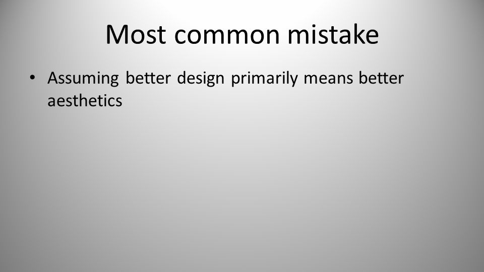Most common mistake Assuming better design primarily means better aesthetics