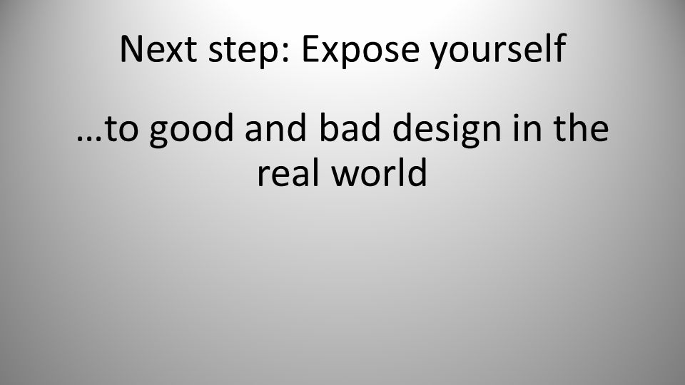 Next step: Expose yourself …to good and bad design in the real world