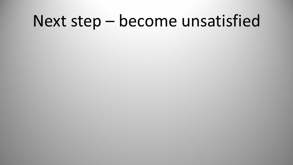 Next step – become unsatisfied