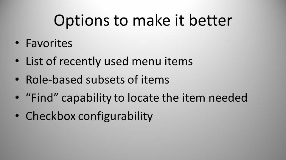 Options to make it better Favorites List of recently used menu items Role-based subsets of items Find capability to locate the item needed Checkbox configurability