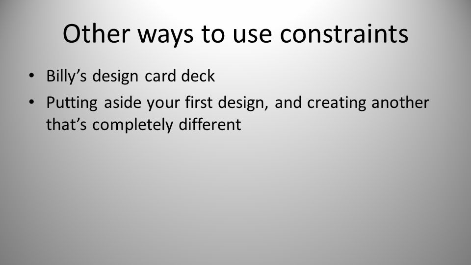 Other ways to use constraints Billy's design card deck Putting aside your first design, and creating another that's completely different