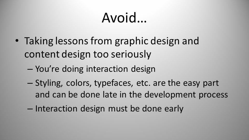 Avoid… Taking lessons from graphic design and content design too seriously – You're doing interaction design – Styling, colors, typefaces, etc.